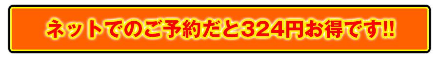 ネットでのご予約だと324円お得です!!