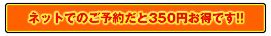 ネットでのご予約だと350円お得です!!