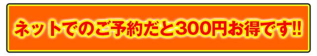 ネットでのご予約だと300円お得です!!